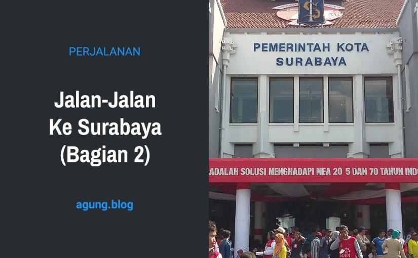 Jalan-Jalan Ke Surabaya (Bagian 2)