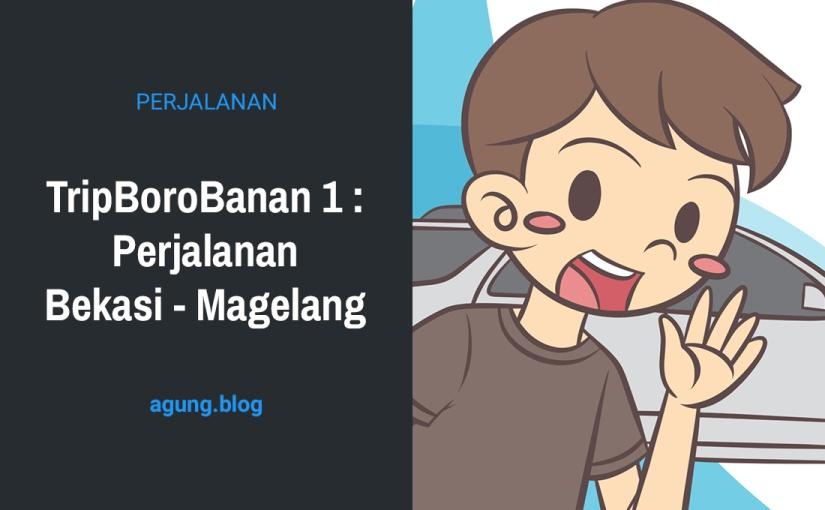 TripBoroBanan 1 : Perjalanan Bekasi –Magelang