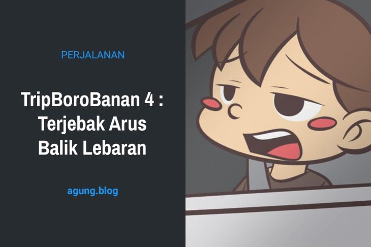 TripBoroBanan 4 : Terjebak Arus Balik Lebaran