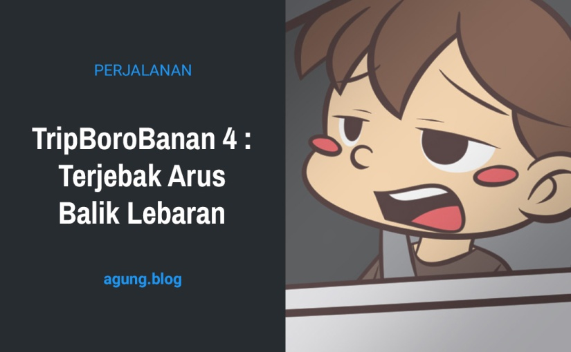TripBoroBanan 4 : Terjebak Arus BalikLebaran